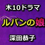 ドラマ『ルパンの娘』番宣情報!CM予告動画も一挙公開!深田恭子出演番組